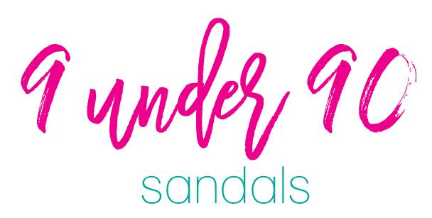 Favorite Sandals (9 under 90!) Sunny Side Up